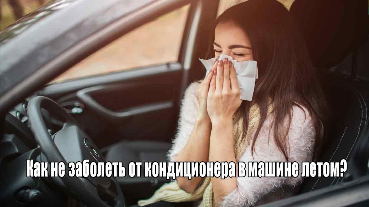 Как не заболеть от кондиционера в машине летом?