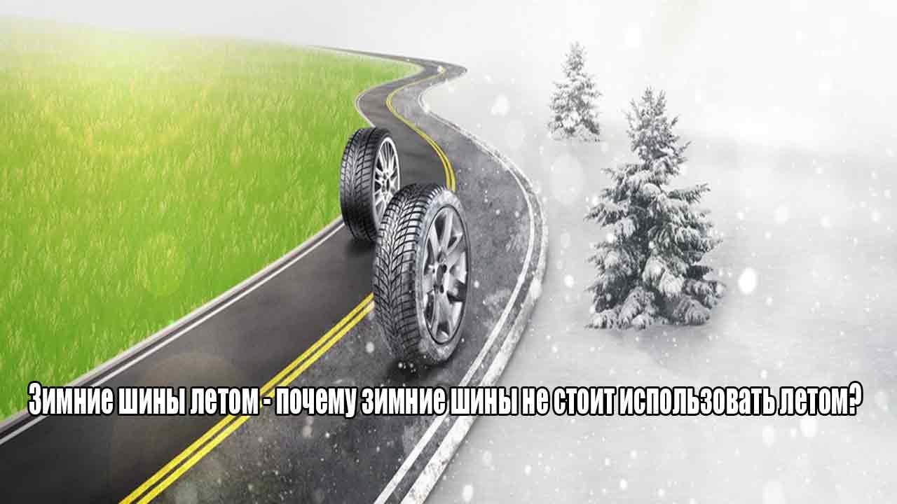 Зимние шины летом - почему зимние шины не стоит использовать летом?