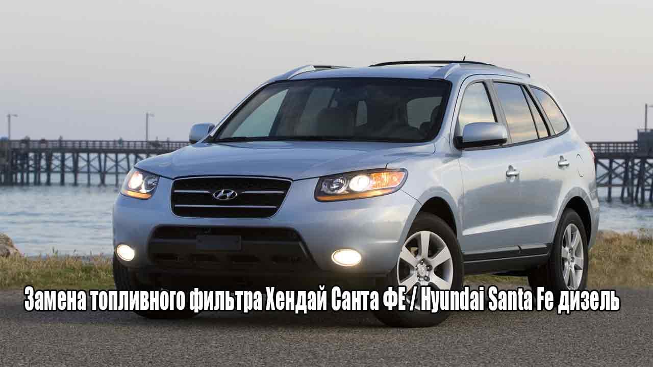 Замена топливного фильтра Хендай Санта ФЕ / Hyundai Santa Fe дизель